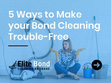 WAYS TO MAKE YOUR BOND CLEANING TROUBLE-FREE